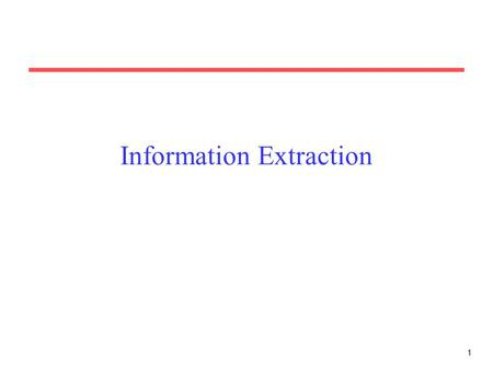 1 Information Extraction. 2 Information Extraction (IE) Identify specific pieces of information (data) in a unstructured or semi-structured textual document.