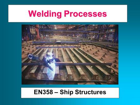 Welding Processes EN358 – Ship Structures A Brief History of Welding Late 19 th Century Scientists/engineers apply advances in electricity to heat and/or.