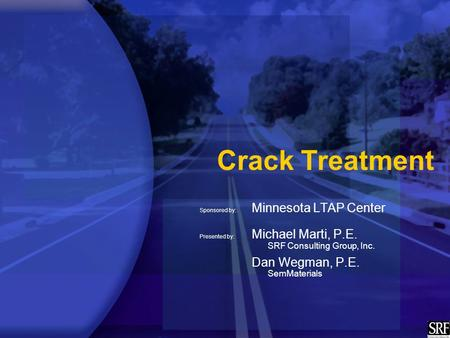 Crack Treatment Sponsored by: Minnesota LTAP Center Presented by: Michael Marti, P.E. SRF Consulting Group, Inc. Dan Wegman, P.E. SemMaterials.