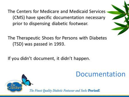 Documentation The Centers for Medicare and Medicaid Services (CMS) have specific documentation necessary prior to dispensing diabetic footwear. The Therapeutic.