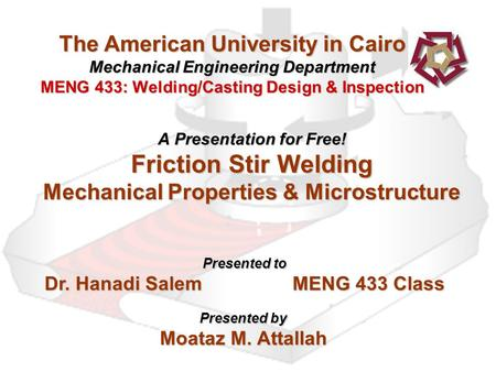 The American University in Cairo Mechanical Engineering Department MENG 433: Welding/Casting Design & Inspection A Presentation for Free! Friction Stir.