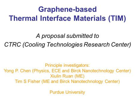Graphene-based Thermal Interface Materials (TIM) A proposal submitted to CTRC (Cooling Technologies Research Center) Principle investigators: Yong P. Chen.