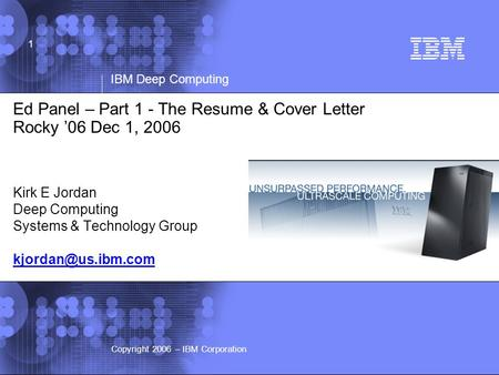 © 2002 IBM Corporation IBM Deep Computing Copyright 2006 – IBM Corporation 1 Ed Panel – Part 1 - The Resume & Cover Letter Rocky '06 Dec 1, 2006 Kirk E.