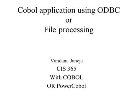 Cobol application using ODBC or File processing Vandana Janeja CIS 365 With COBOL OR PowerCobol.