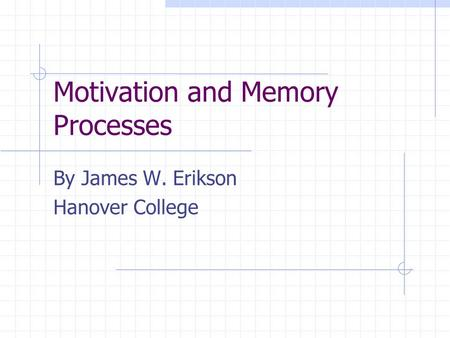 Motivation and Memory Processes By James W. Erikson Hanover College.