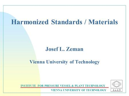 INSTITUTE FOR PRESSURE VESSEL & PLANT TECHNOLOGY VIENNA UNIVERSITY OF TECHNOLOGY Harmonized Standards / Materials Josef L. Zeman Vienna University of Technology.