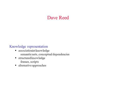 Dave Reed Knowledge representation  associationist knowledge semantic nets, conceptual dependencies  structured knowledge frames, scripts  alternative.