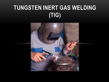TUNGSTEN INERT GAS WELDING (TIG). BACKGROUND 2 What is TIG? Tungsten Inert Gas Also referred to as GTAW Gas Shielded Tungsten Welding In TIG welding,