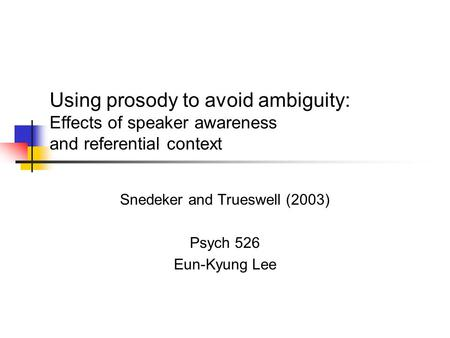 Using prosody to avoid ambiguity: Effects of speaker awareness and referential context Snedeker and Trueswell (2003) Psych 526 Eun-Kyung Lee.