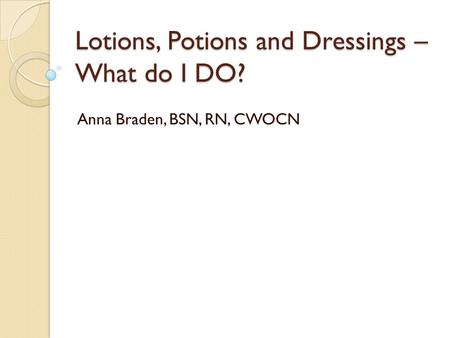 Lotions, Potions and Dressings – What do I DO? Anna Braden, BSN, RN, CWOCN.