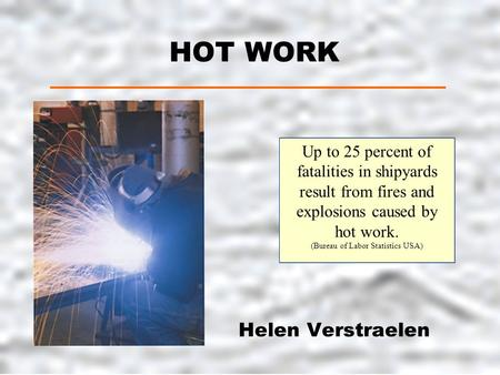 HOT WORK Helen Verstraelen Up to 25 percent of fatalities in shipyards result from fires and explosions caused by hot work. (Bureau of Labor Statistics.