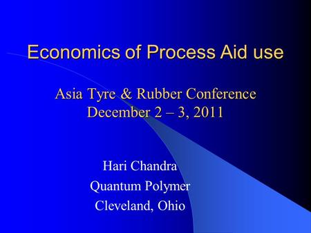 Economics of Process Aid use Asia Tyre & Rubber Conference December 2 – 3, 2011 Hari Chandra Quantum Polymer Cleveland, Ohio.