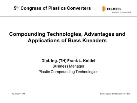 10.11.2011 / KF5th Congress of Plastics Converters Compounding Technologies, Advantages and Applications of Buss Kneaders Dipl. Ing. (TH) Frank L. Knittel.