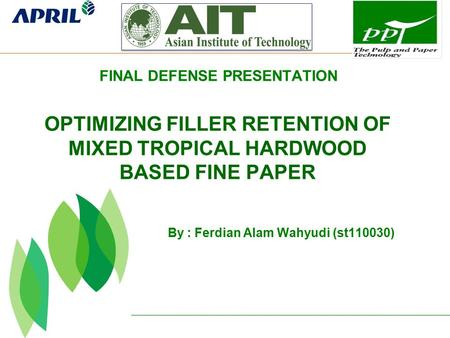 By : Ferdian Alam Wahyudi (st110030) OPTIMIZING FILLER RETENTION OF MIXED TROPICAL HARDWOOD BASED FINE PAPER FINAL DEFENSE PRESENTATION.