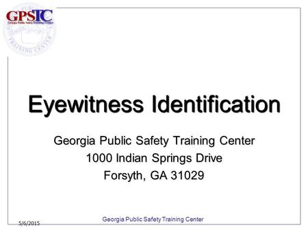 Georgia Public Safety Training Center 5/6/2015 Eyewitness Identification Georgia Public Safety Training Center 1000 Indian Springs Drive Forsyth, GA 31029.