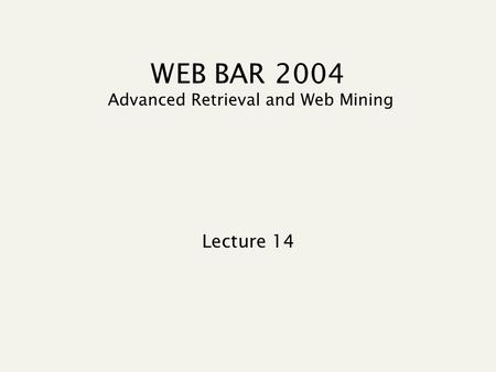WEB BAR 2004 Advanced Retrieval and Web Mining Lecture 14.