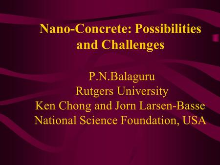 Nano-Concrete: Possibilities and Challenges P.N.Balaguru Rutgers University Ken Chong and Jorn Larsen-Basse National Science Foundation, USA.