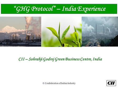 "© Confederation of Indian Industry CII – Sohrabji Godrej Green Business Centre, India ""GHG Protocol"" – India Experience."