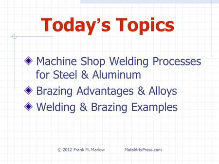 Today ' s Topics Machine Shop Welding Processes for Steel & Aluminum Brazing Advantages & Alloys Welding & Brazing Examples © <strong>2012</strong> Frank M. Marlow MetalArtsPress.com.