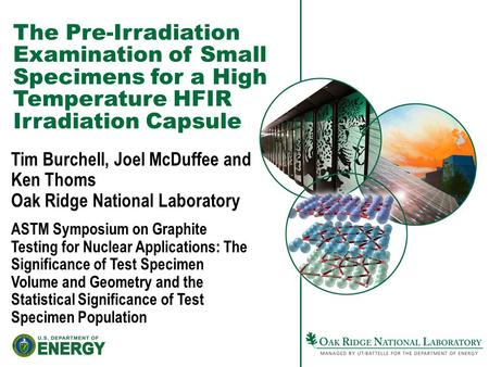 The Pre-Irradiation Examination of Small Specimens for a High Temperature HFIR Irradiation Capsule Tim Burchell, Joel McDuffee and Ken Thoms Oak Ridge.