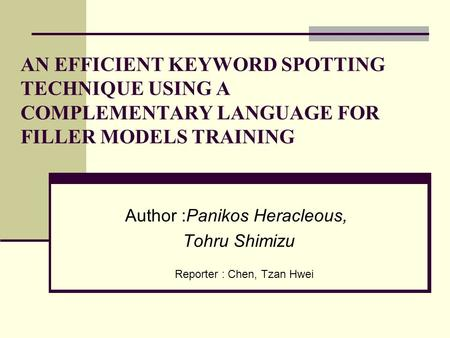 Author :Panikos Heracleous, Tohru Shimizu AN EFFICIENT KEYWORD SPOTTING TECHNIQUE USING A COMPLEMENTARY LANGUAGE FOR FILLER MODELS TRAINING Reporter :