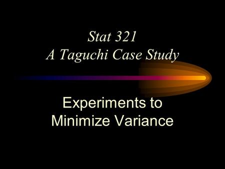 Stat 321 A Taguchi Case Study Experiments to Minimize Variance.