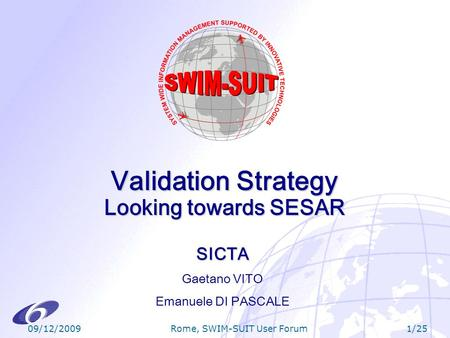 09/12/20091/25 Rome, SWIM-SUIT User Forum Validation Strategy Looking towards SESAR SICTA Gaetano VITO Emanuele DI PASCALE.
