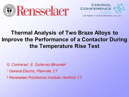 Thermal Analysis of Two Braze Alloys to Improve the Performance of a Contactor During the Temperature Rise Test G. Contreras 1, E. Gutierrez-Miravete 2.