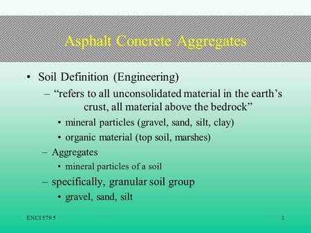"ENCI 579 51 Asphalt Concrete Aggregates Soil Definition (Engineering) –""refers to all unconsolidated material in the earth's crust, all material above."