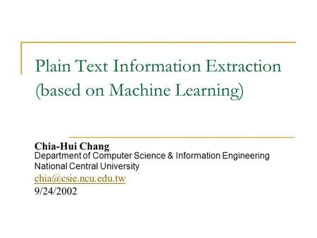 Plain Text Information Extraction (based on Machine Learning ) Chia-Hui Chang Department of Computer Science & Information Engineering National Central.