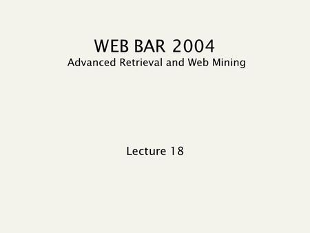 WEB BAR 2004 Advanced Retrieval and Web Mining Lecture 18.
