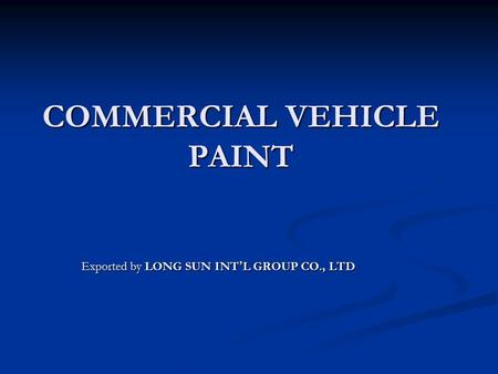 COMMERCIAL VEHICLE PAINT Exported by LONG SUN INT ' L GROUP CO., LTD.