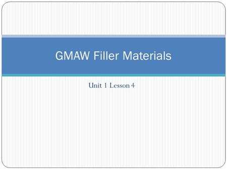 Unit 1 Lesson 4 GMAW Filler Materials. GMAW filler material Selection of the material that is to be manufactured into filler wire for GMAW is based on.