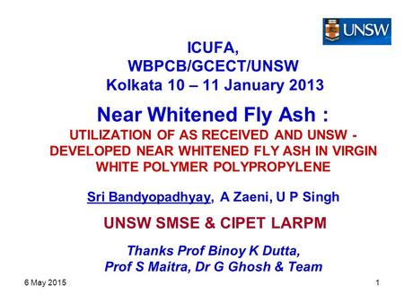 6 May 20151 ICUFA, WBPCB/GCECT/UNSW Kolkata 10 – 11 January 2013 Near Whitened Fly Ash : UTILIZATION OF AS RECEIVED AND UNSW - DEVELOPED NEAR WHITENED.