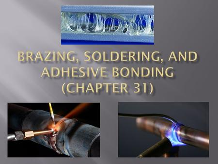 This chapter considers three joining processes that are similar to welding in certain respects: Brazing, Soldering, and Adhesive Bonding Brazing Brazed.