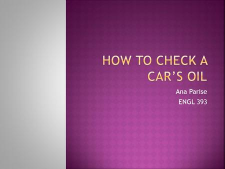 Ana Parise ENGL 393.  Checking a car's oil is essential to keeping it maintained properly.  The purpose of checking the oil is to keep the car functioning.