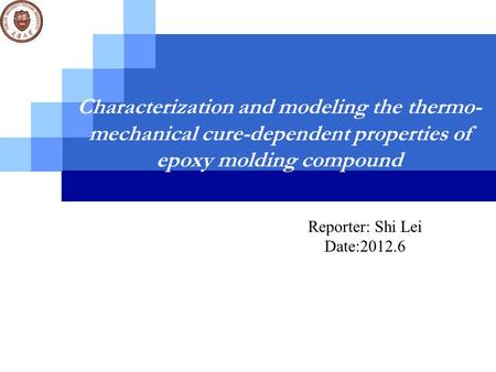 Characterization and modeling the thermo- mechanical cure-dependent properties of epoxy molding compound Reporter: Shi Lei Date:2012.6.
