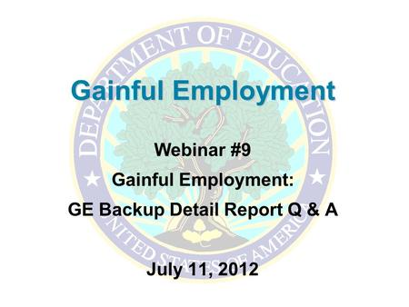 Gainful Employment Webinar #9 Gainful Employment: GE Backup Detail Report Q & A July 11, 2012.
