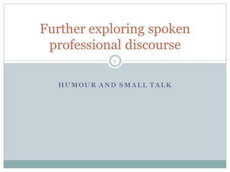 HUMOUR AND SMALL TALK Further exploring spoken professional discourse 1.