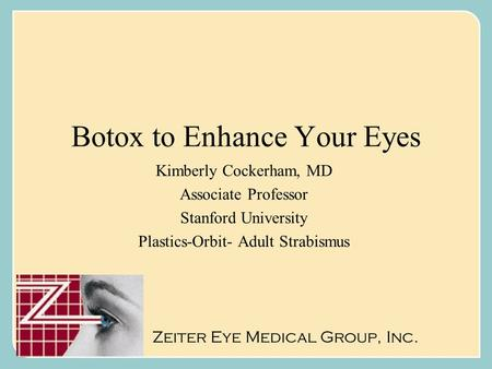 Botox to Enhance Your Eyes Kimberly Cockerham, MD Associate Professor Stanford University Plastics-Orbit- Adult Strabismus Zeiter Eye Medical Group, Inc.