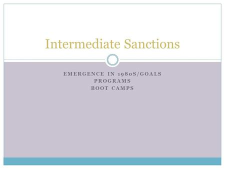 EMERGENCE IN 1980S/GOALS PROGRAMS BOOT CAMPS Intermediate Sanctions.
