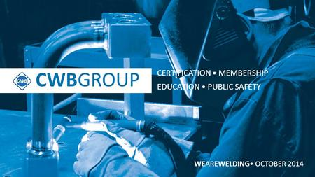 CWBGROUP WEAREWELDING OCTOBER 2014 CWBGROUP CERTIFICATION MEMBERSHIP EDUCATION PUBLIC SAFETY.