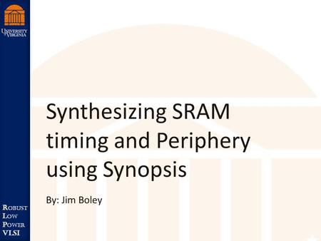 Robust Low Power VLSI R obust L ow P ower VLSI Synthesizing SRAM timing and Periphery using Synopsis By: Jim Boley.