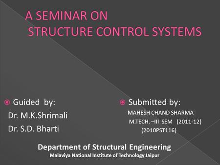  Submitted by: MAHESH CHAND SHARMA M.TECH. –III SEM (2011-12) (2010PST116)  Guided by: Dr. M.K.Shrimali Dr. S.D. Bharti Department of Structural Engineering.