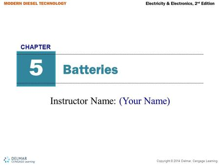 Copyright © 2014 Delmar, Cengage Learning Batteries Instructor Name: (Your Name) 5 CHAPTER.