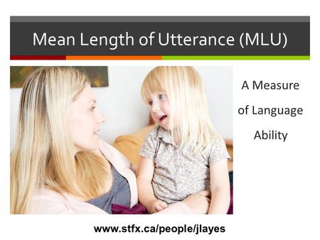 Mean Length of Utterance (MLU)  A measure of language ability A Measure of Language Ability www.stfx.ca/people/jlayes.