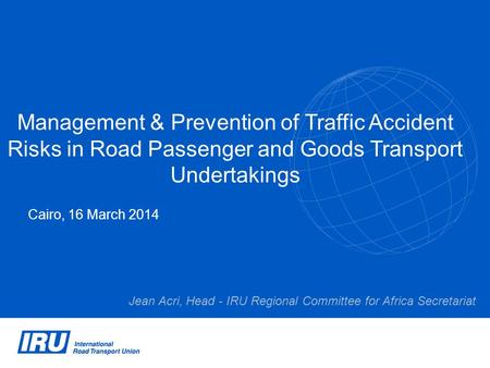 Management & Prevention of Traffic Accident Risks in Road Passenger and Goods Transport Undertakings Cairo, 16 March 2014 Jean Acri, Head - IRU Regional.