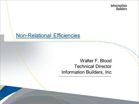 Copyright 2007, Information Builders. Slide 1 Non-Relational Efficiencies Walter F. Blood Technical Director Information Builders, Inc.