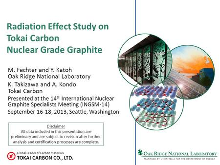 TOKAI CARBON CO., LTD. Global Leader of Carbon Materials Radiation Effect Study on Tokai Carbon Nuclear Grade Graphite M. Fechter and Y. Katoh Oak Ridge.