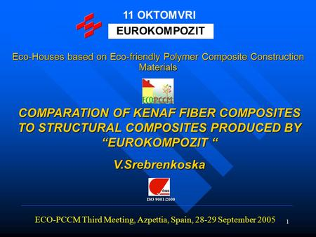 "1 COMPARATION OF KENAF FIBER COMPOSITES TO STRUCTURAL COMPOSITES PRODUCED BY ""EUROKOMPOZIT "" V.Srebrenkoska ECO-PCCM Third Meeting, Azpettia, Spain, 28-29."